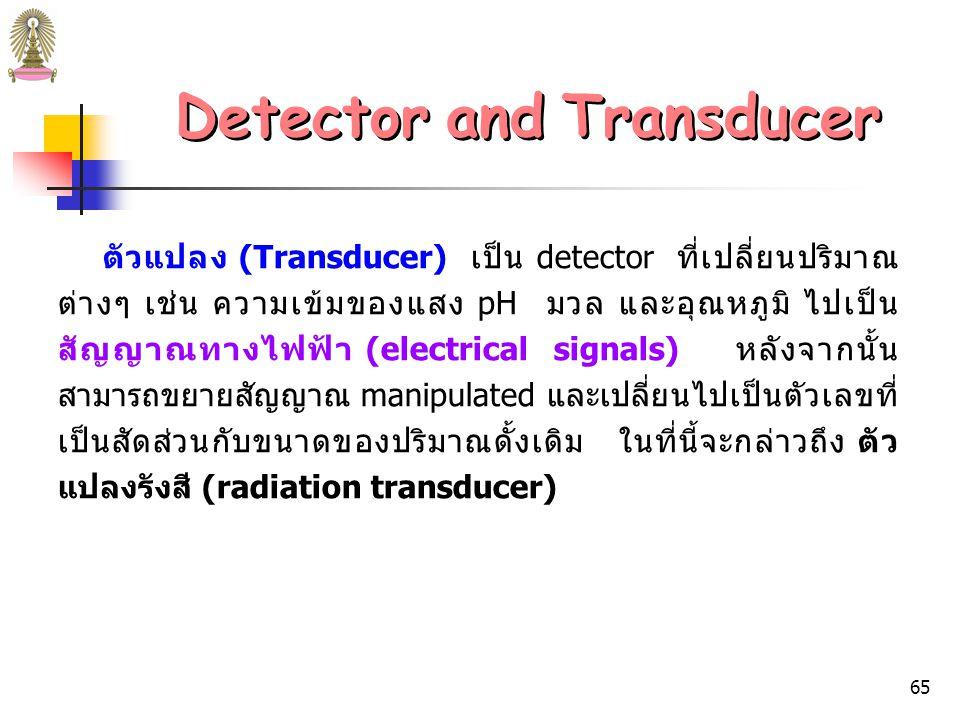 64 Detector and Transducer เพื่อให้ได้ spectroscopic information จะต้องตรวจวัด radiant power ของ transmitted, fluoresced หรือ emitted radiation แล้วเปลี่ยนให้เป็นปริมาณที่สามารถวัดได้ ตัวตรวจวัด (detector) เป็นอุปกรณ์ที่ทำให้ทราบว่ามี ปรากฏการณ์ทางกายภาพ เช่น photographic film (ทำให้ทราบ ว่ามีรังสีแม่เหล็กไฟฟ้าหรือกัมมันตรังสี) เข็มของเครื่องชั่ง (ทำให้ ทราบว่ามีความแตกต่างของมวล) ตาของคนเป็น detector ชนิดหนึ่งซึ่งเปลี่ยนรังสี visible ไปเป็น สัญญาณทางไฟฟ้า (electrical signal) และผ่านไปยังสมองทาง เซลล์ประสาทในประสาทตาและทำให้มองเห็น