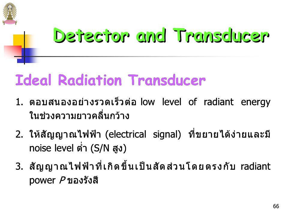65 Detector and Transducer ตัวแปลง (Transducer) เป็น detector ที่เปลี่ยนปริมาณ ต่างๆ เช่น ความเข้มของแสง pH มวล และอุณหภูมิ ไปเป็น สัญญาณทางไฟฟ้า (electrical signals) หลังจากนั้น สามารถขยายสัญญาณ manipulated และเปลี่ยนไปเป็นตัวเลขที่ เป็นสัดส่วนกับขนาดของปริมาณดั้งเดิม ในที่นี้จะกล่าวถึง ตัว แปลงรังสี (radiation transducer)