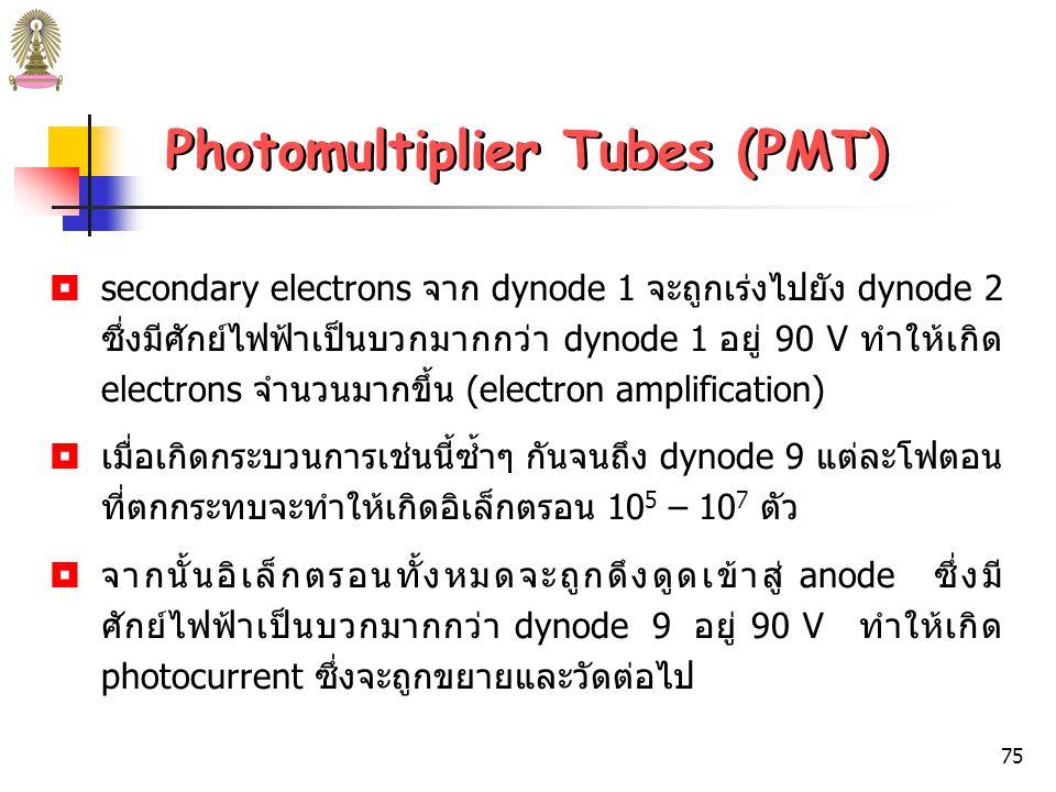 74 Photomultiplier Tubes (PMT)  PMT ประกอบด้วย photocathode และ anode เช่นเดียวกับ phototube แต่มี electrodes อีก 9 อันซึ่งเรียกว่า dynodes จึง sensitive กว่า phototube  เมื่อรังสีตกกระทบ photocathode จะปล่อย photoelectrons  photoeletrons จาก cathode จะถูกเร่ง (accelerate) ไปยัง dynode อันแรกซึ่งมีศักย์ไฟฟ้าเป็นบวกมากกว่า cathode 90 V  เมื่อแต่ละ accelerated photoelectrons ชนพื้นผิวของ dynode จะทำให้เกิดอิเล็กตรอนจำนวนมาก เรียกว่า secondary electrons