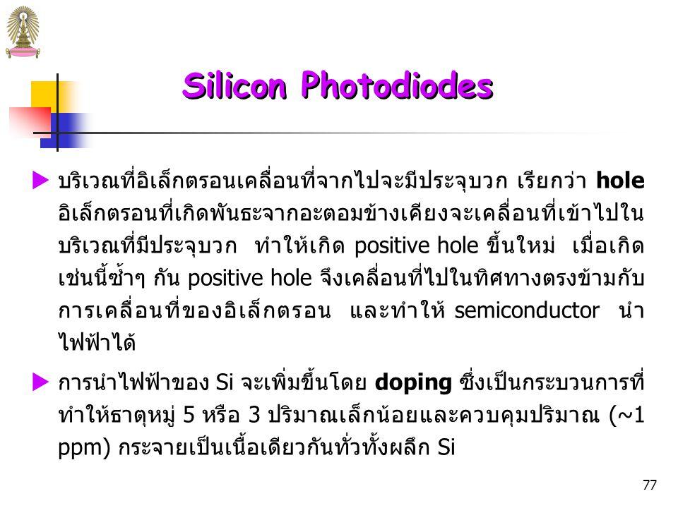 76 Silicon Photodiodes Crystalline silicon (Si)  เป็น สารกึ่งตัวนำ (semiconductor) หมายถึง สารที่นำไฟฟ้า น้อยกว่าโลหะ แต่มากกว่าฉนวน  Si เป็นธาตุหมู่ที่ 4 มีเวเลนซ์อิเล็กตรอน 4 ตัว ในผลึก Si แต่ละ อะตอมจะใช้เวเลนซ์อิเล็กตรอนร่วมกับ Si อะตอมอื่น 4 อะตอม เกิดพันธะโคเวเลนต์ 4 พันธะ  ที่อุณหภูมิห้อง จะมีพลังงานความร้อนเพียงพอที่จะทำให้อิเล็ก หลุดจากสภาวะที่เกิดพันธะไปอยู่ในสภาวะอิสระที่เคลื่อนที่ได้ทั่ว ทั้งผลึก