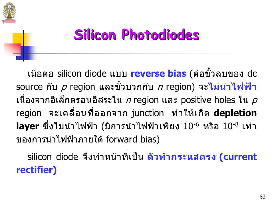 82 Silicon Photodiodes เมื่อต่อ silicon diode แบบ forward-bias (ต่อขั้วบวกของ dc source กับ p region และขั้วลบกับ n region) จะนำไฟฟ้าได้ เนื่องจากอิเล็กตรอนอิสระใน n region และ positive holes ใน p region จะเคลื่อนที่ไปยัง pn junction แล้วรวมกันและทำลายซึ่ง กันและกัน ขั้วลบของ dc source จะให้อิเล็กตรอนใหม่เข้ามาใน n region ทำให้เกิดการนำไฟฟ้าต่อไปได้ ขั้วบวกจะดึงอิเล็กตรอน จาก p region ทำให้เกิด holes ใหม่ซึ่งสามารถเคลื่อนที่ไปยัง pn junction ได้
