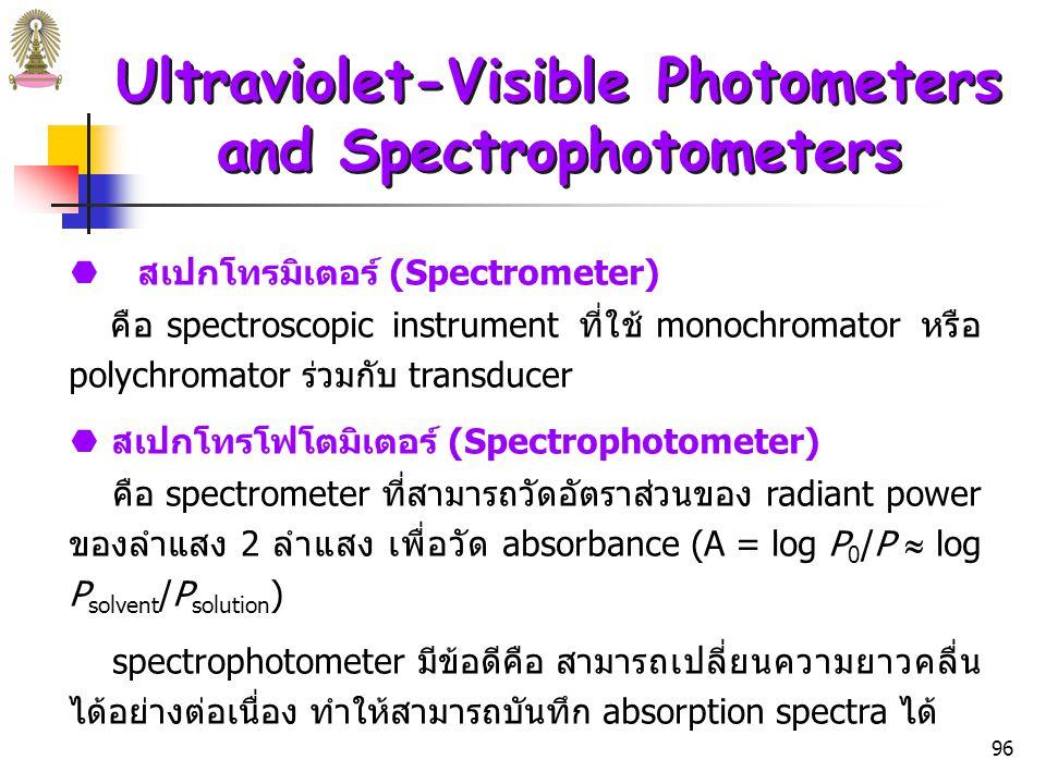 95 Ultraviolet-Visible Photometers and Spectrophotometers เครื่องมือสำหรับวัดการดูดกลืนรังสีที่ได้จากการนำส่วนต่างๆ (ดังรูปที่ 1) มาประกอบกัน มีชื่อเรียกได้หลายชื่อ ได้แก่  โฟโตมิเตอร์ (Photometers) คือ spectroscopic instrument ที่ใช้ filter สำหรับเลือกความ ยาวคลื่น ร่วมกับ transducer เพื่อเปลี่ยน radiant powers ให้ เป็น electrical signals photometer มีข้อดีคือเป็นเครื่องมือง่ายๆ ทนทาน และราคาถูก