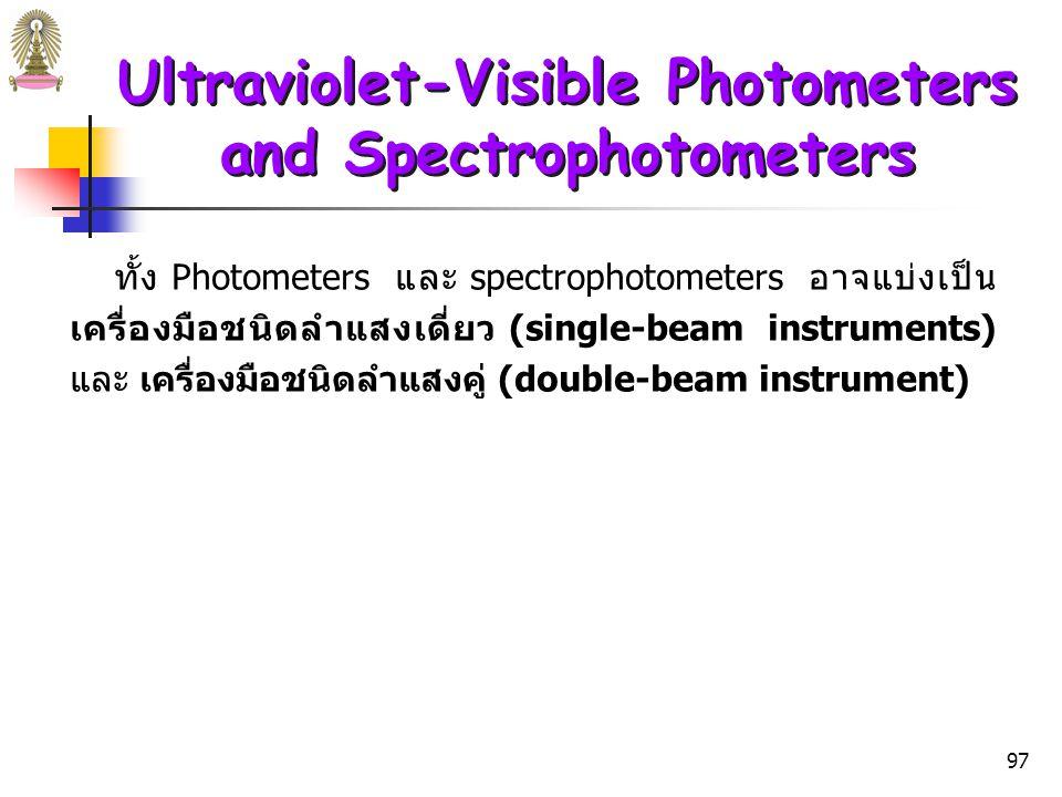 96 Ultraviolet-Visible Photometers and Spectrophotometers  สเปกโทรมิเตอร์ (Spectrometer) คือ spectroscopic instrument ที่ใช้ monochromator หรือ polychromator ร่วมกับ transducer  สเปกโทรโฟโตมิเตอร์ (Spectrophotometer) คือ spectrometer ที่สามารถวัดอัตราส่วนของ radiant power ของลำแสง 2 ลำแสง เพื่อวัด absorbance (A = log P 0 /P  log P solvent /P solution ) spectrophotometer มีข้อดีคือ สามารถเปลี่ยนความยาวคลื่น ได้อย่างต่อเนื่อง ทำให้สามารถบันทึก absorption spectra ได้