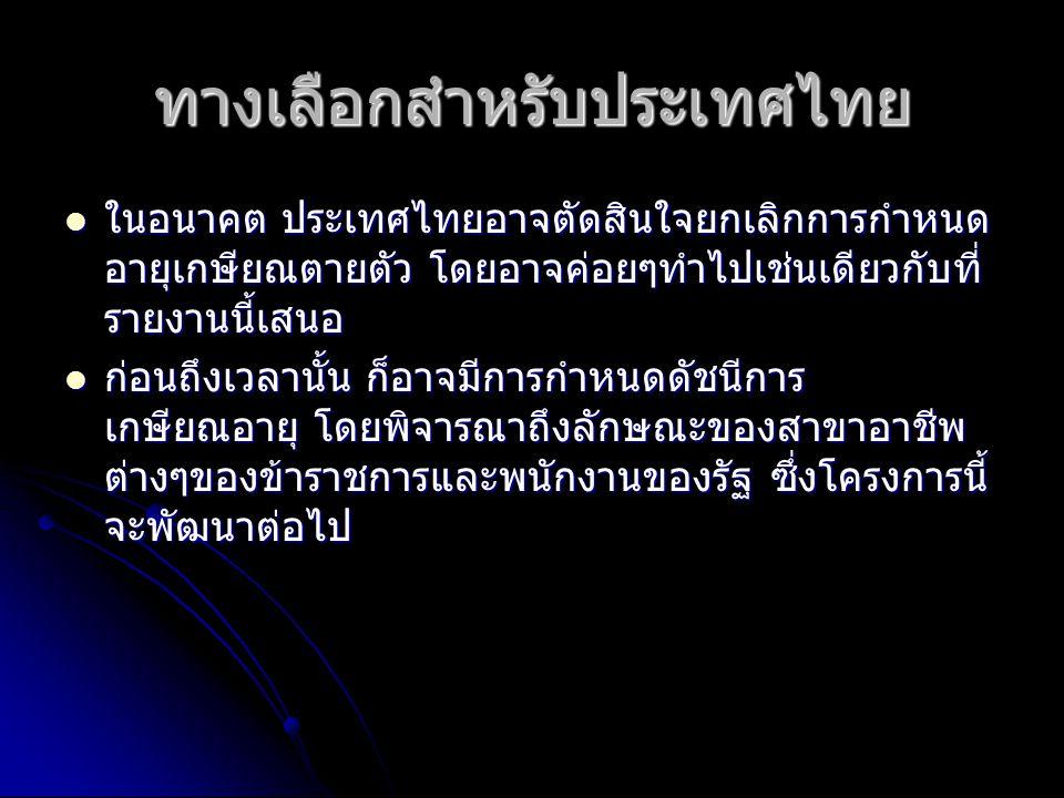 ทางเลือกสำหรับประเทศไทย ในอนาคต ประเทศไทยอาจตัดสินใจยกเลิกการกำหนด อายุเกษียณตายตัว โดยอาจค่อยๆทำไปเช่นเดียวกับที่ รายงานนี้เสนอ ในอนาคต ประเทศไทยอาจต