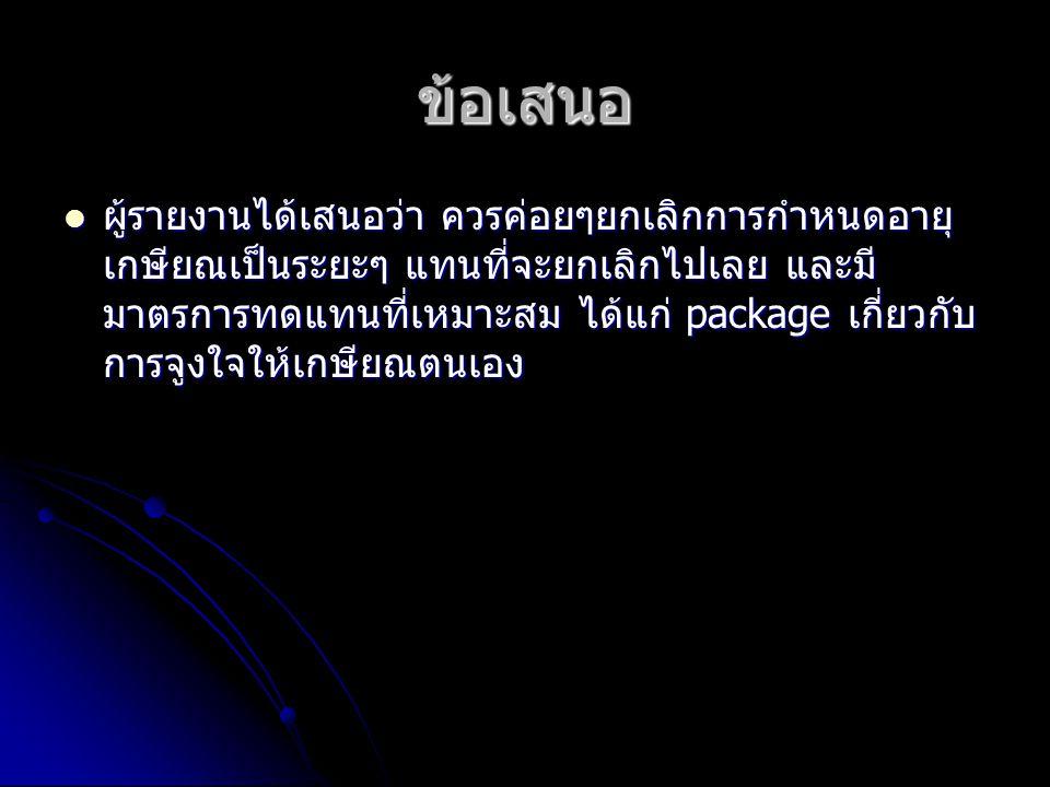 ทางเลือกสำหรับประเทศไทย ในอนาคต ประเทศไทยอาจตัดสินใจยกเลิกการกำหนด อายุเกษียณตายตัว โดยอาจค่อยๆทำไปเช่นเดียวกับที่ รายงานนี้เสนอ ในอนาคต ประเทศไทยอาจตัดสินใจยกเลิกการกำหนด อายุเกษียณตายตัว โดยอาจค่อยๆทำไปเช่นเดียวกับที่ รายงานนี้เสนอ ก่อนถึงเวลานั้น ก็อาจมีการกำหนดดัชนีการ เกษียณอายุ โดยพิจารณาถึงลักษณะของสาขาอาชีพ ต่างๆของข้าราชการและพนักงานของรัฐ ซึ่งโครงการนี้ จะพัฒนาต่อไป ก่อนถึงเวลานั้น ก็อาจมีการกำหนดดัชนีการ เกษียณอายุ โดยพิจารณาถึงลักษณะของสาขาอาชีพ ต่างๆของข้าราชการและพนักงานของรัฐ ซึ่งโครงการนี้ จะพัฒนาต่อไป
