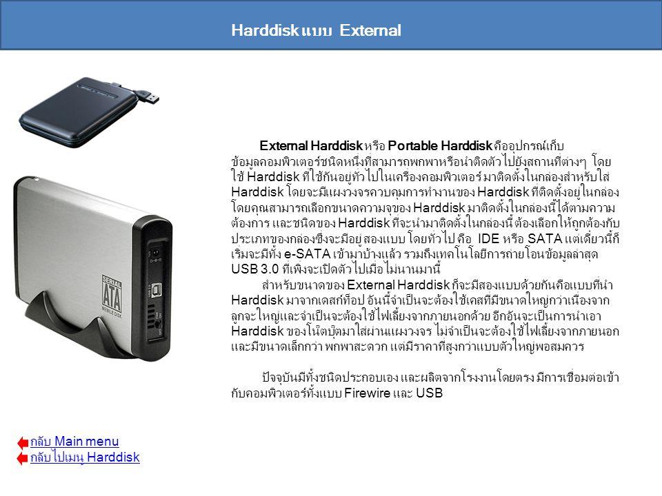 Harddisk แบบ External External Harddisk หรือ Portable Harddisk คืออุปกรณ์เก็บ ข้อมูลคอมพิวเตอร์ชนิดหนึ่งที่สามารถพกพาหรือนำติดตัวไปยังสถานที่ต่างๆ โดย