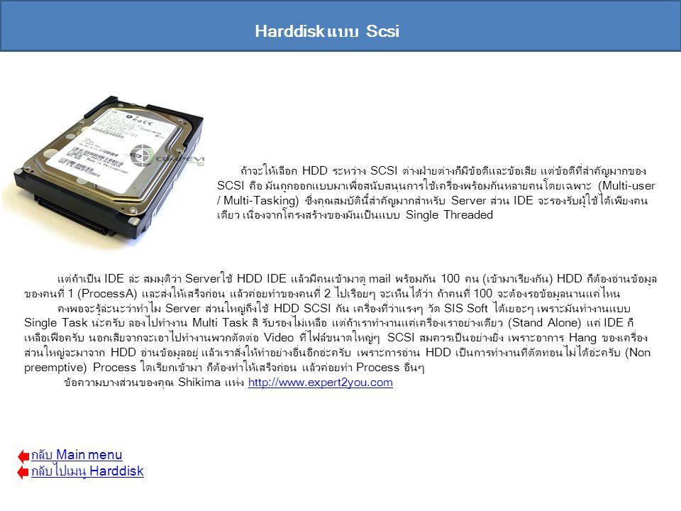 Harddisk แบบ Scsi ถ้าจะให้เลือก HDD ระหว่าง SCSI ต่างฝ่ายต่างก็มีข้อดีและข้อเสีย แต่ข้อดีที่สำคัญมากของ SCSI คือ มันถูกออกแบบมาเพื่อสนับสนุนการใช้เครื