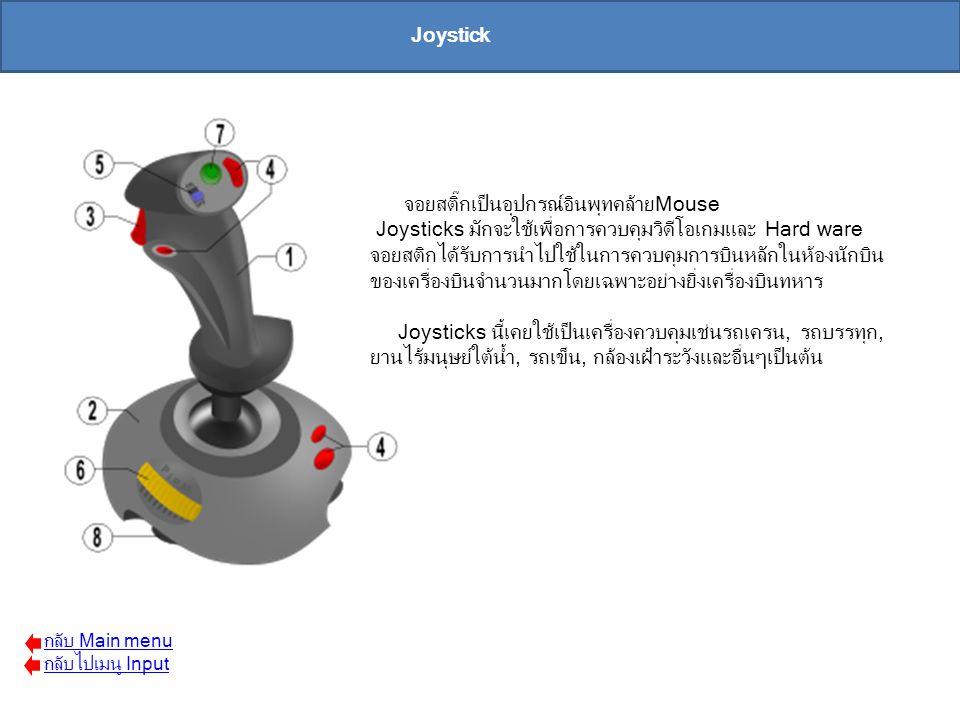 จอยสติ๊กเป็นอุปกรณ์อินพุทคล้ายMouse Joysticks มักจะใช้เพื่อการควบคุมวิดีโอเกมและ Hard ware จอยสติกได้รับการนำไปใช้ในการควบคุมการบินหลักในห้องนักบิน ขอ