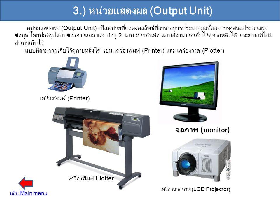 3.) หน่วยแสดงผล (Output Unit) หน่วยแสดงผล (Output Unit) เป็นหน่วยที่แสดงผลลัพธ์ที่มาจากการประมวลผลข้อมูล ของส่วนประมวลผล ข้อมูล โดยปกติรูปแบบของการแสด