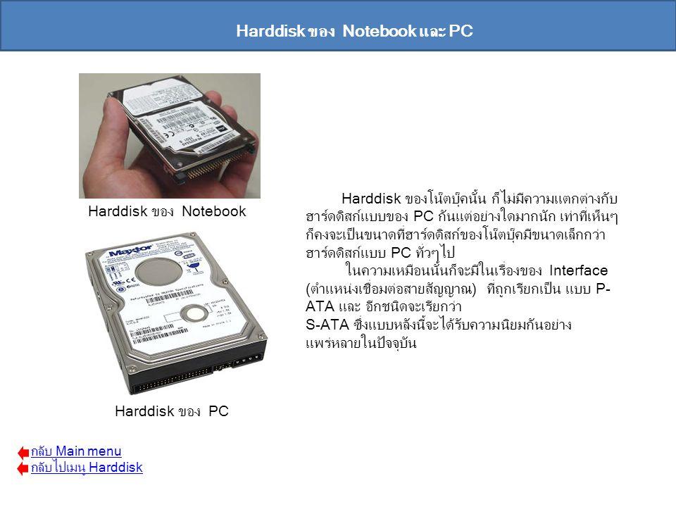 Harddisk ของโน๊ตบุ๊คนั้น ก็ไม่มีความแตกต่างกับ ฮาร์ดดิสก์แบบของ PC กันแต่อย่างใดมากนัก เท่าที่เห็นๆ ก็คงจะเป็นขนาดที่ฮาร์ดดิสก์ของโน๊ตบุ๊คมีขนาดเล็กกว