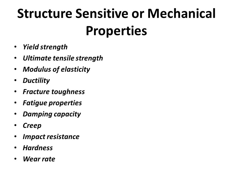 Structure Sensitive or Mechanical Properties Yield strength Ultimate tensile strength Modulus of elasticity Ductility Fracture toughness Fatigue prope