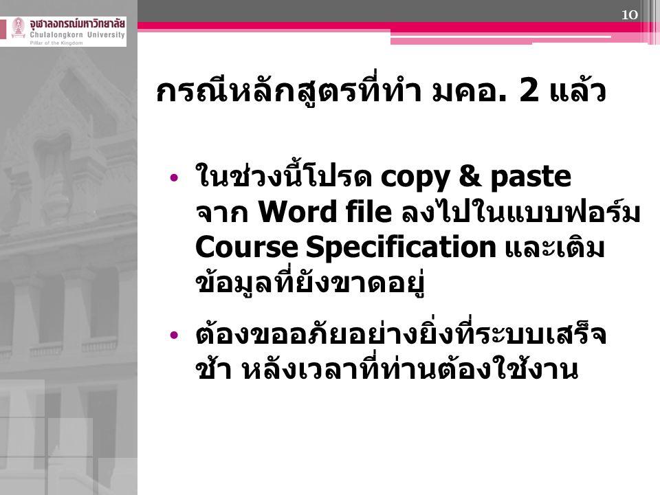 กรณีหลักสูตรที่ทำ มคอ. 2 แล้ว ในช่วงนี้โปรด copy & paste จาก Word file ลงไปในแบบฟอร์ม Course Specification และเติม ข้อมูลที่ยังขาดอยู่ ต้องขออภัยอย่าง