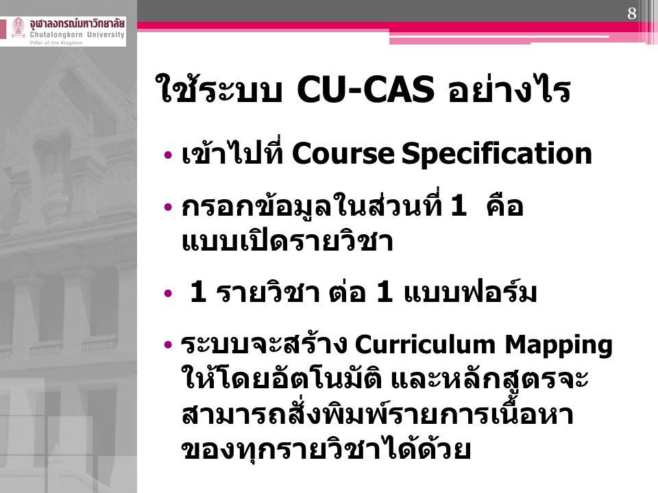 ใช้ระบบ CU-CAS อย่างไร เข้าไปที่ Course Specification กรอกข้อมูลในส่วนที่ 1 คือ แบบเปิดรายวิชา 1 รายวิชา ต่อ 1 แบบฟอร์ม ระบบจะสร้าง Curriculum Mapping