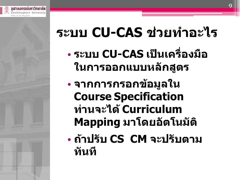 ระบบ CU-CAS ช่วยทำอะไร ระบบ CU-CAS เป็นเครื่องมือ ในการออกแบบหลักสูตร จากการกรอกข้อมูลใน Course Specification ท่านจะได้ Curriculum Mapping มาโดยอัตโนม