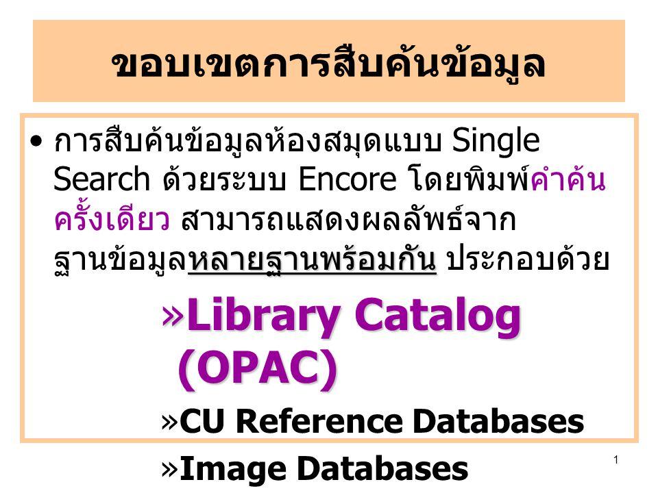 1 ขอบเขตการสืบค้นข้อมูล หลายฐานพร้อมกัน การสืบค้นข้อมูลห้องสมุดแบบ Single Search ด้วยระบบ Encore โดยพิมพ์คำค้น ครั้งเดียว สามารถแสดงผลลัพธ์จาก ฐานข้อมูลหลายฐานพร้อมกัน ประกอบด้วย »Library Catalog (OPAC) »CU Reference Databases »Image Databases