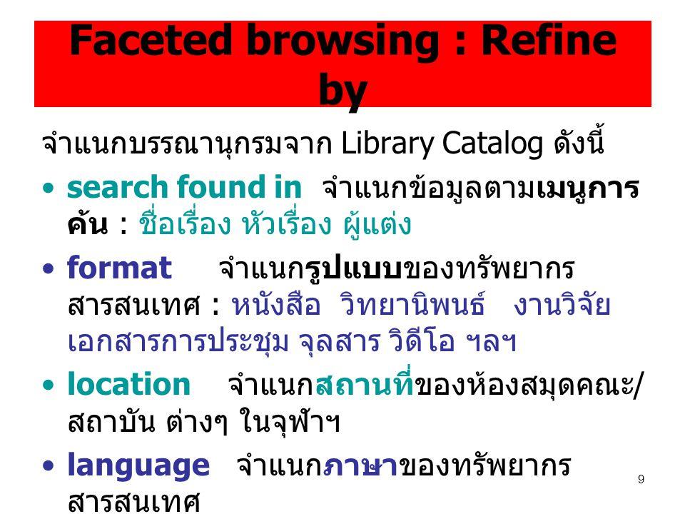 9 Faceted browsing : Refine by จำแนกบรรณานุกรมจาก Library Catalog ดังนี้ search found in จำแนกข้อมูลตามเมนูการ ค้น : ชื่อเรื่อง หัวเรื่อง ผู้แต่ง format จำแนกรูปแบบของทรัพยากร สารสนเทศ : หนังสือ วิทยานิพนธ์ งานวิจัย เอกสารการประชุม จุลสาร วิดีโอ ฯลฯ location จำแนกสถานที่ของห้องสมุดคณะ / สถาบัน ต่างๆ ในจุฬาฯ language จำแนกภาษาของทรัพยากร สารสนเทศ publish date จำแนกปีพิมพ์ของทรัพยากร สารสนเทศ