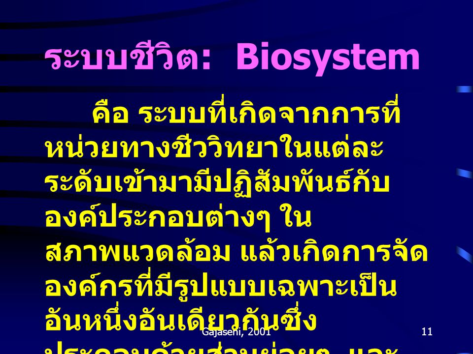 Gajaseni, 200111 ระบบชีวิต : Biosystem คือ ระบบที่เกิดจากการที่ หน่วยทางชีววิทยาในแต่ละ ระดับเข้ามามีปฏิสัมพันธ์กับ องค์ประกอบต่างๆ ใน สภาพแวดล้อม แล้
