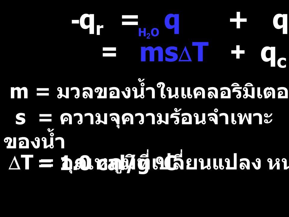 -q r = q + q c H2OH2O = ms  T + q c s = ความจุความร้อนจำเพาะ ของน้ำ = 1.0 cal/g o C m = มวลของน้ำในแคลอริมิเตอร์ หน่วย g  T = อุณหภูมิที่เปลี่ยนแปลง