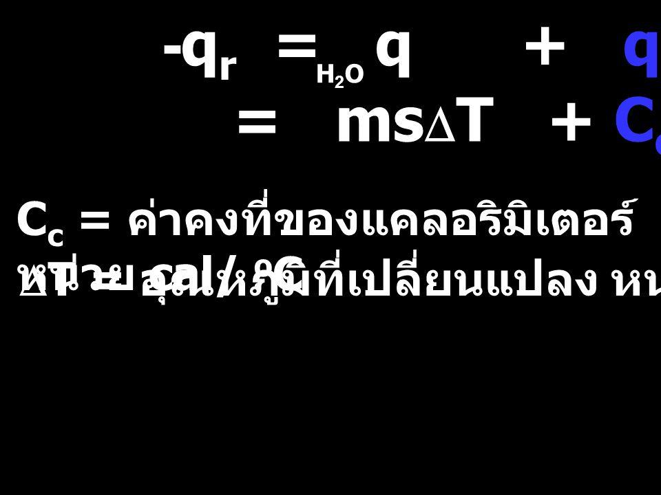 -q r = q + q c H2OH2O = ms  T + C c  T C c = ค่าคงที่ของแคลอริมิเตอร์ หน่วย cal/ o C  T = อุณหภูมิที่เปลี่ยนแปลง หน่วย O C