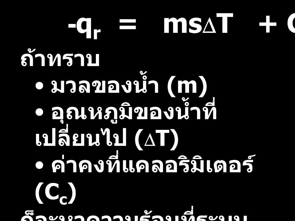 ถ้าทราบ มวลของน้ำ (m) อุณหภูมิของน้ำที่ เปลี่ยนไป (  T) ค่าคงที่แคลอริมิเตอร์ (C c ) ก็จะหาความร้อนที่ระบบ ปลดปล่อย หรือดูดกลืนได้ (q r ) -q r = ms 