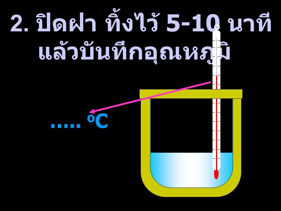 2. ปิดฝา ทิ้งไว้ 5-10 นาที แล้วบันทึกอุณหภูมิ ….. o C