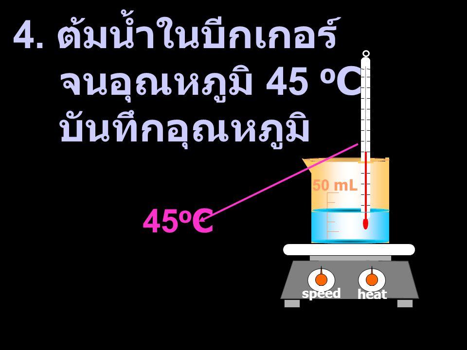 heat speed 50 mL 4. ต้มน้ำในบีกเกอร์ จนอุณหภูมิ 45 o C บันทึกอุณหภูมิ 45 o C