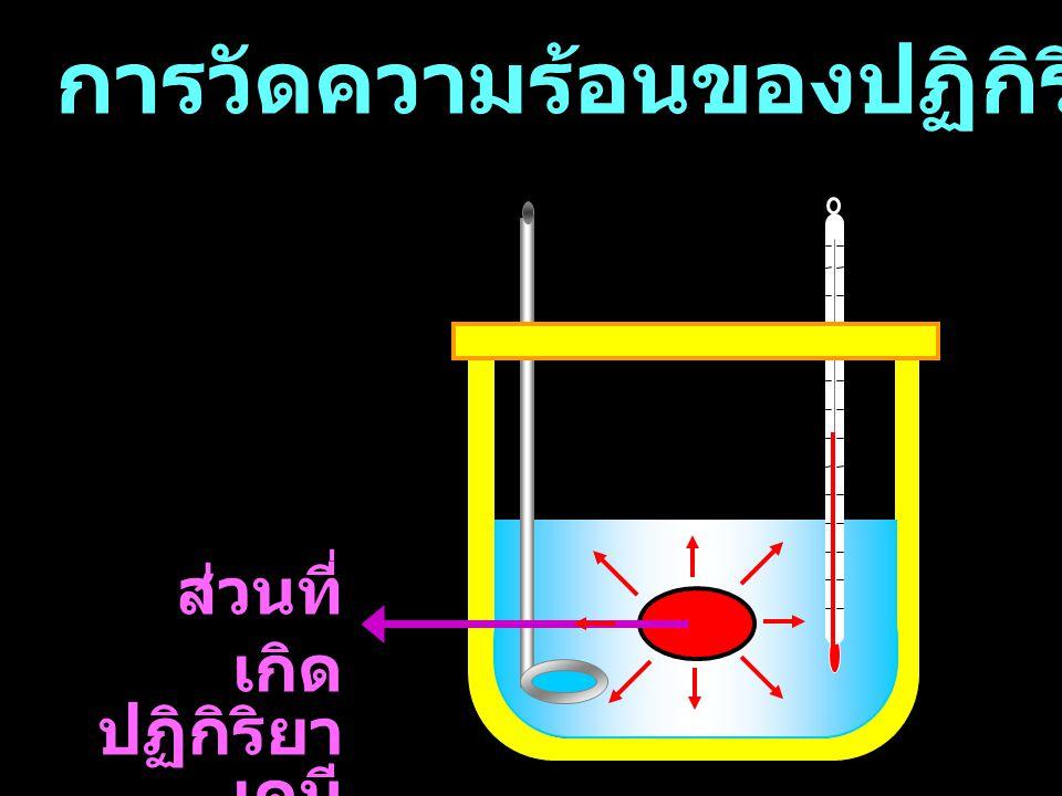 การวัดความร้อนของปฏิกิริยาเคมี น้ำ ก่อน เกิดปฏิกิริย า T เริ่ม o C ส่วนที่ เกิด ปฏิกิริยา เคมี หลัง เกิดปฏิกิริยา T สุดท้าย o C