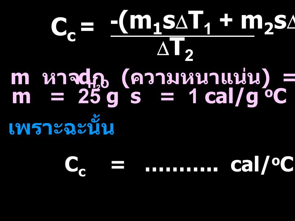 m หาจาก d ( ความหนาแน่น ) = 1 g/mL H2OH2O m = 25 gs = 1 cal/g o C เพราะฉะนั้น C c = ……….. cal/ o C Cc=Cc= -(m 1 s  T 1 + m 2 s  T 2 ) T2T2