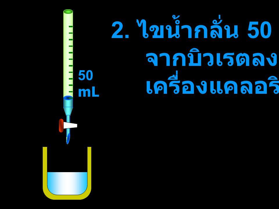 2. ไขน้ำกลั่น 50 mL จากบิวเรตลงใน เครื่องแคลอริมิเตอร์ 50 mL