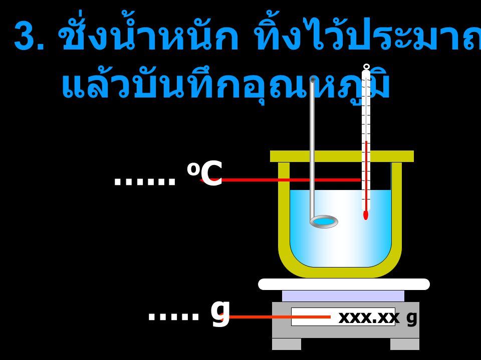 3. ชั่งน้ำหนัก ทิ้งไว้ประมาณ 5-10 นาที แล้วบันทึกอุณหภูมิ xxx.xx g …... o C ….. g