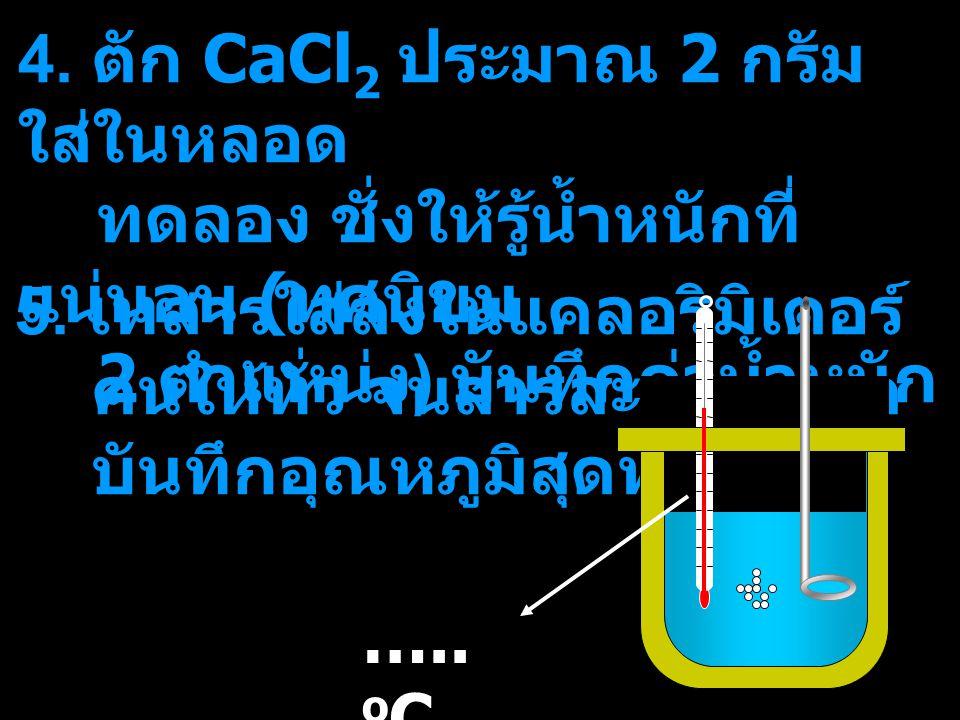 4. ตัก CaCl 2 ประมาณ 2 กรัม ใส่ในหลอด ทดลอง ชั่งให้รู้น้ำหนักที่ แน่นอน ( ทศนิยม 2 ตำแหน่ง ) บันทึกค่าน้ำหนัก 5. เทสารใส่ลงในแคลอริมิเตอร์ คนให้ทั่ว จ