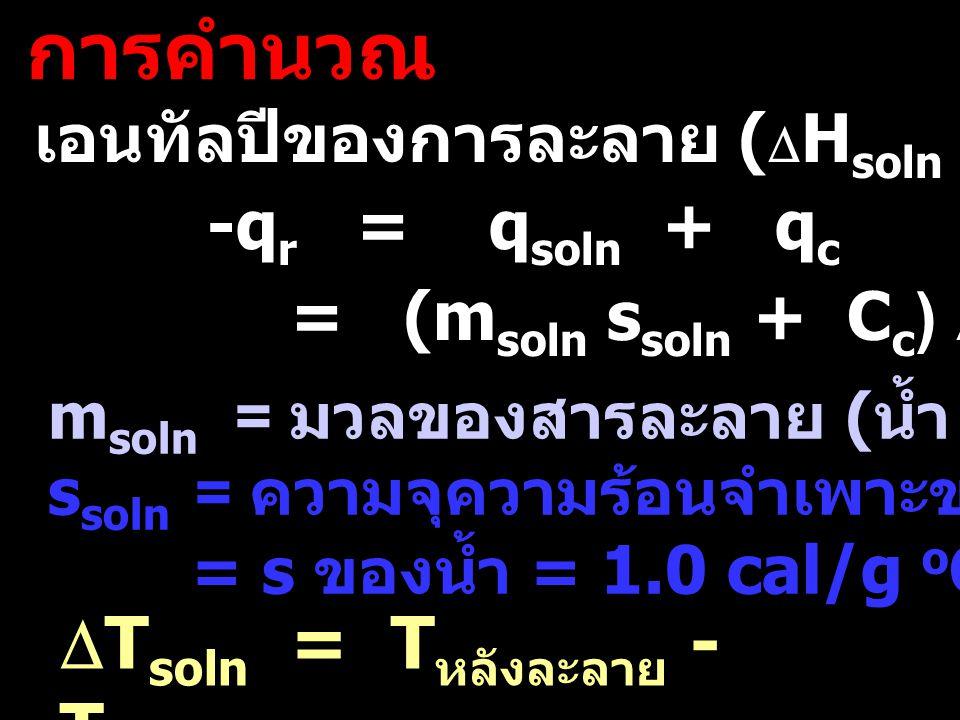 การคำนวณ เอนทัลปีของการละลาย (  H soln = q r /mol สาร ) -q r = q soln + q c m soln = มวลของสารละลาย ( น้ำ + สาร )  T soln = T หลังละลาย - T ก่อนละลา