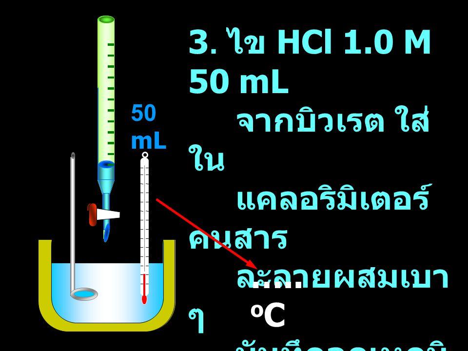 50 mL 3. ไข HCl 1.0 M 50 mL จากบิวเรต ใส่ ใน แคลอริมิเตอร์ คนสาร ละลายผสมเบา ๆ บันทึกอุณหภูมิ สุดท้าย ….. o C