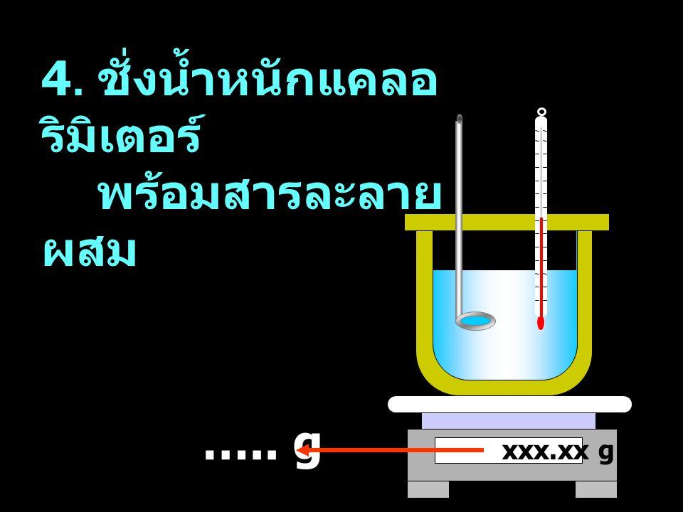 xxx.xx g ….. g 4. ชั่งน้ำหนักแคลอ ริมิเตอร์ พร้อมสารละลาย ผสม
