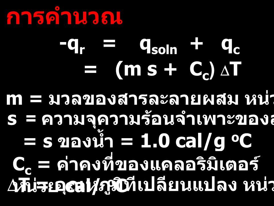 การคำนวณ m = มวลของสารละลายผสม หน่วย g -q r = q soln + q c = (m s + C c )  T s = ความจุความร้อนจำเพาะของสารละลายผสม = s ของน้ำ = 1.0 cal/g o C  T =