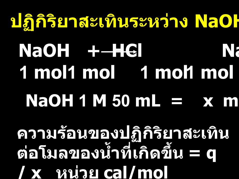 ปฏิกิริยาสะเทินระหว่าง NaOH กับ HCl 1 mol NaOH + HCl NaCl + H 2 O NaOH 1 M 50 mL = x mol = H 2 O ความร้อนของปฏิกิริยาสะเทิน ต่อโมลของน้ำที่เกิดขึ้น =