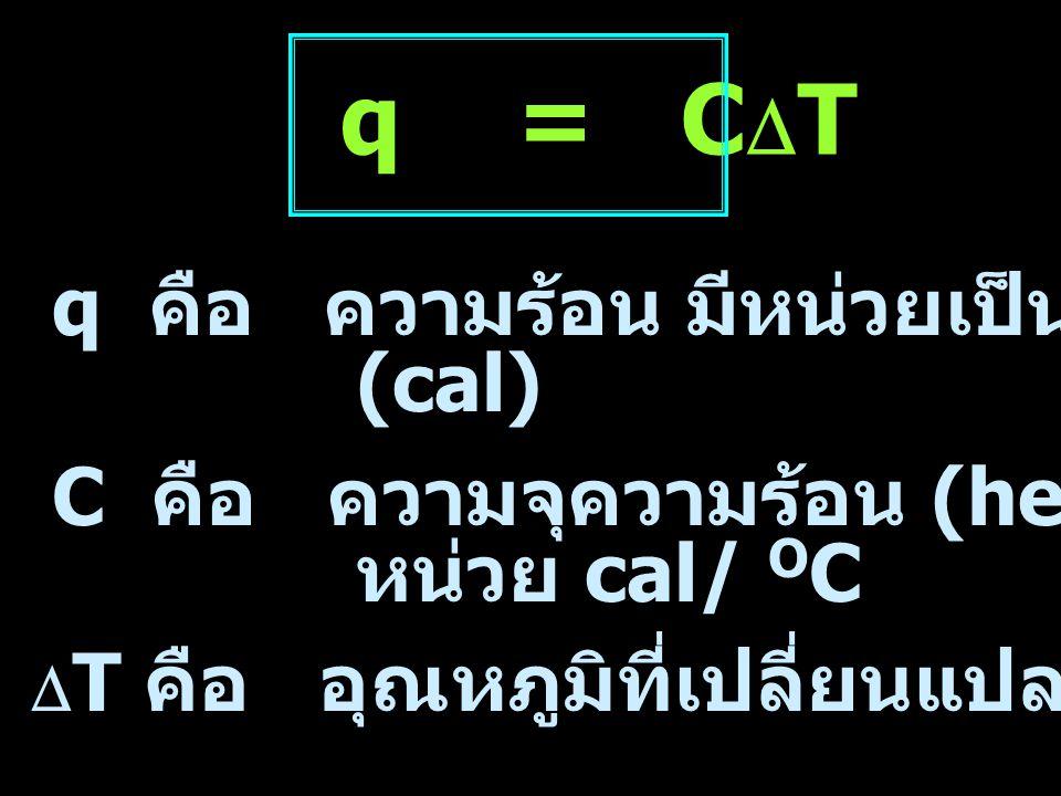 q คือ ความร้อน หน่วย cal  T คือ อุณหภูมิที่เปลี่ยนแปลง หน่วย O C q = ms  T m คือ มวลของสาร ในหน่วย กรัม (g) s คือ ความจุความร้อนจำเพาะของสาร (specific heat capacity) หน่วย cal g -1 O C -1