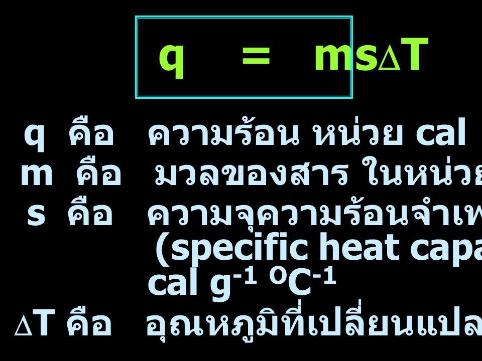 q คือ ความร้อน หน่วย cal  T คือ อุณหภูมิที่เปลี่ยนแปลง หน่วย O C q = ms  T m คือ มวลของสาร ในหน่วย กรัม (g) s คือ ความจุความร้อนจำเพาะของสาร (specif
