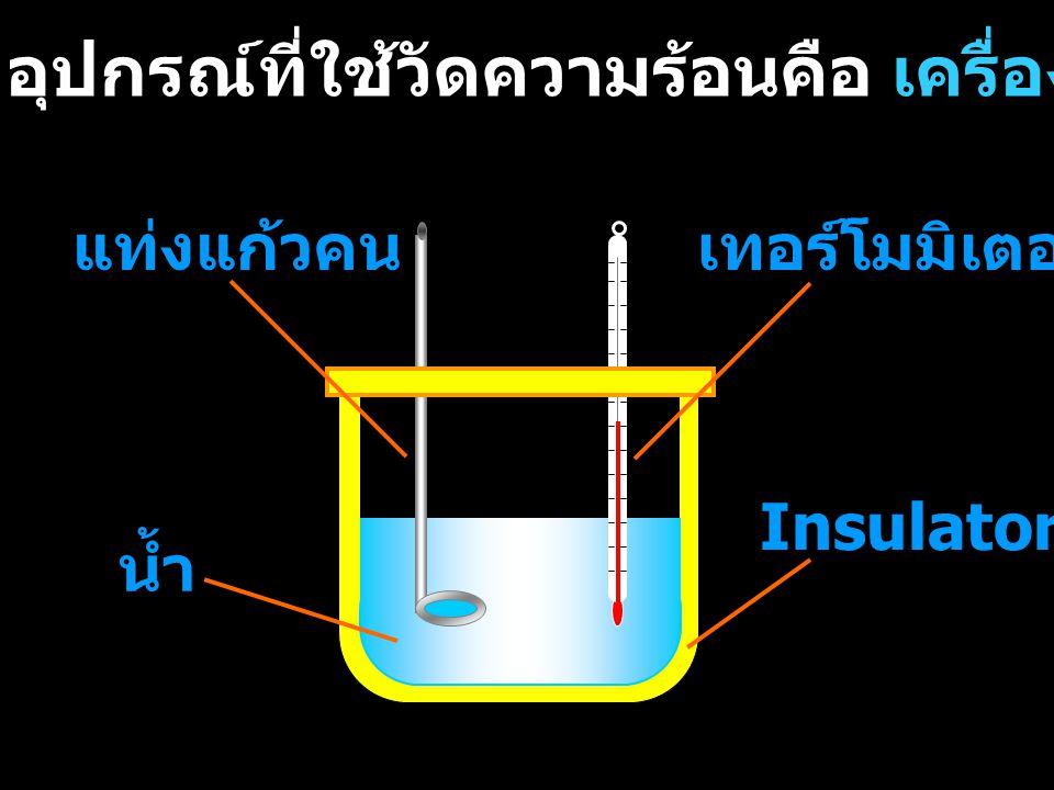 ในกรณีที่อุปกรณ์แคลอริมิเตอร์ ไม่ดูดหรือคายความร้อน ความร้อนที่น้ำได้รับหรือให้ = ความร้อนที่ระบบให้หรือได้รับ ซึ่งจะส่งผลให้น้ำมีอุณหภูมิ เปลี่ยนไป
