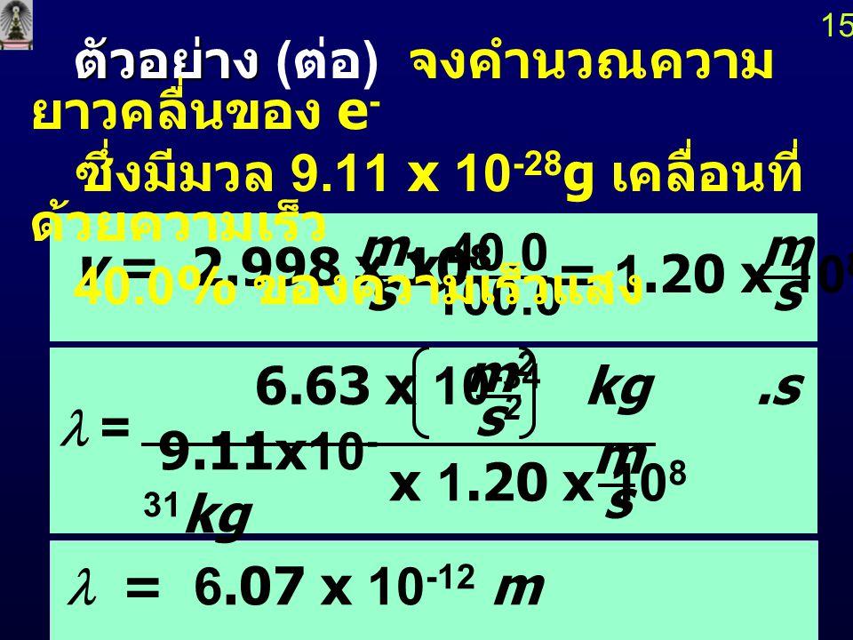 14 ตัวอย่าง ตัวอย่าง จงคำนวณความยาว คลื่นของ e - ซึ่งมี มวล 9.11 x 10 -28 g เคลื่อนที่ด้วย ความเร็ว 40.0% ของความเร็วแสง  h mv h = 6.63 x 10 -34 J.