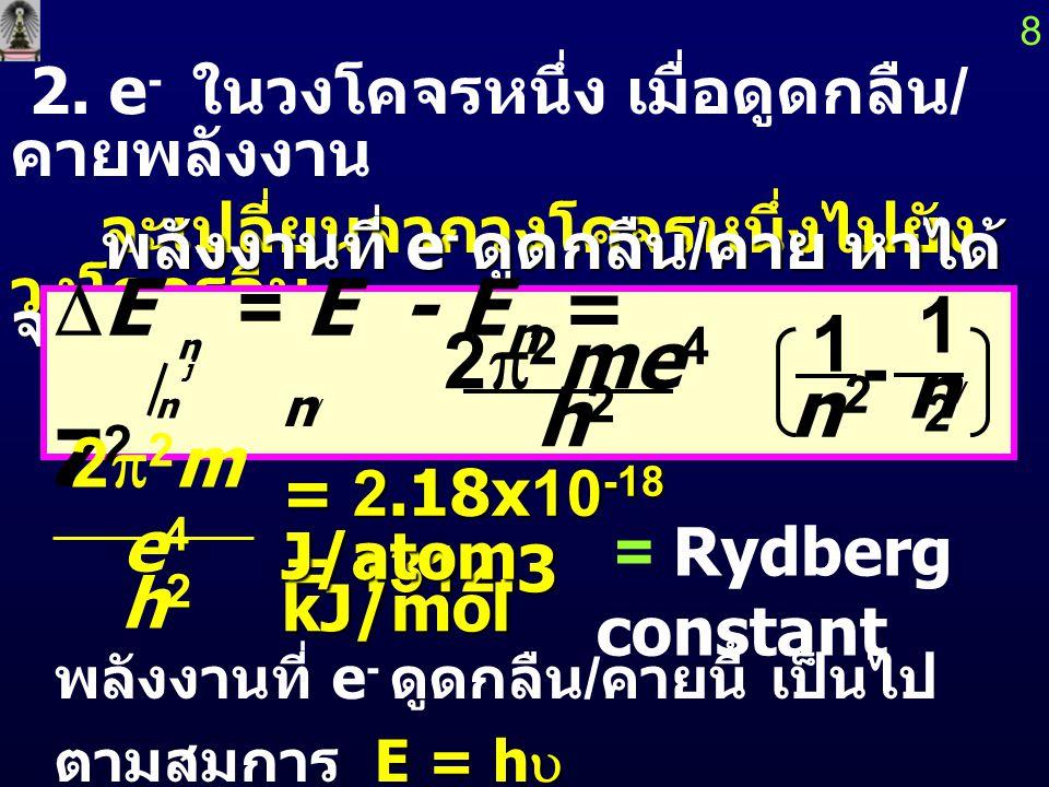 พลังงานของอิเล็กตรอน ( E ) หาได้จาก m = มวลของ e - = 9.11x10 -28 g 7 n = principal quantum number e = ประจุของ e - = 1.60x10 -19 C Z = ประจุของ นิวเคล