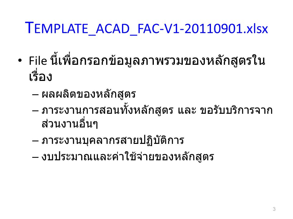 T EMPLATE_ACAD_FAC-V1-20110901.xlsx File นี้เพื่อกรอกข้อมูลภาพรวมของหลักสูตรใน เรื่อง – ผลผลิตของหลักสูตร – ภาระงานการสอนทั้งหลักสูตร และ ขอรับบริการจาก ส่วนงานอื่นๆ – ภาระงานบุคลากรสายปฏิบัติการ – งบประมาณและค่าใช้จ่ายของหลักสูตร 3