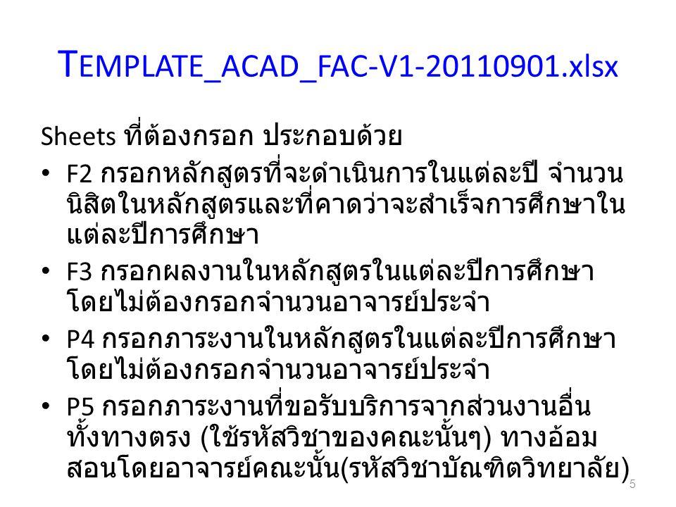 T EMPLATE_ACAD_FAC-V1-20110901.xlsx Sheets ที่ต้องกรอก ประกอบด้วย F2 กรอกหลักสูตรที่จะดำเนินการในแต่ละปี จำนวน นิสิตในหลักสูตรและที่คาดว่าจะสำเร็จการศึกษาใน แต่ละปีการศึกษา F3 กรอกผลงานในหลักสูตรในแต่ละปีการศึกษา โดยไม่ต้องกรอกจำนวนอาจารย์ประจำ P4 กรอกภาระงานในหลักสูตรในแต่ละปีการศึกษา โดยไม่ต้องกรอกจำนวนอาจารย์ประจำ P5 กรอกภาระงานที่ขอรับบริการจากส่วนงานอื่น ทั้งทางตรง ( ใช้รหัสวิชาของคณะนั้นๆ ) ทางอ้อม สอนโดยอาจารย์คณะนั้น ( รหัสวิชาบัณฑิตวิทยาลัย ) 5