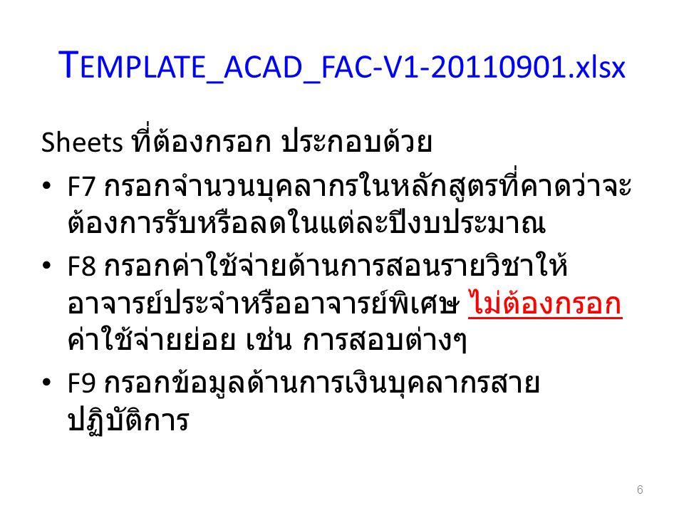 T EMPLATE_ACAD_FAC-V1-20110901.xlsx Sheets ที่ต้องกรอก ประกอบด้วย F7 กรอกจำนวนบุคลากรในหลักสูตรที่คาดว่าจะ ต้องการรับหรือลดในแต่ละปีงบประมาณ F8 กรอกค่าใช้จ่ายด้านการสอนรายวิชาให้ อาจารย์ประจำหรืออาจารย์พิเศษ ไม่ต้องกรอก ค่าใช้จ่ายย่อย เช่น การสอบต่างๆ F9 กรอกข้อมูลด้านการเงินบุคลากรสาย ปฏิบัติการ 6