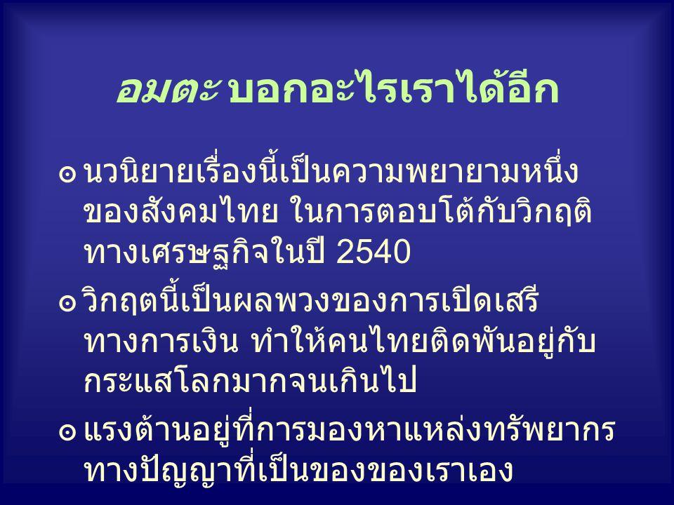 อมตะ บอกอะไรเราได้อีก ๏นวนิยายเรื่องนี้เป็นความพยายามหนึ่ง ของสังคมไทย ในการตอบโต้กับวิกฤติ ทางเศรษฐกิจในปี 2540 ๏วิกฤตนี้เป็นผลพวงของการเปิดเสรี ทางก