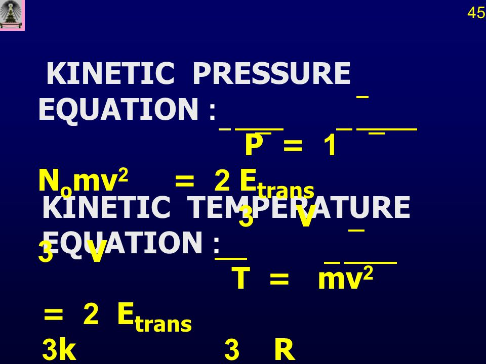 KINETIC TEMPERATURE EQUATION : T = mv 2 = 2 E trans 3k 3 R 45 KINETIC PRESSURE EQUATION : P = 1 N o mv 2 = 2 E trans 3 V 3 V