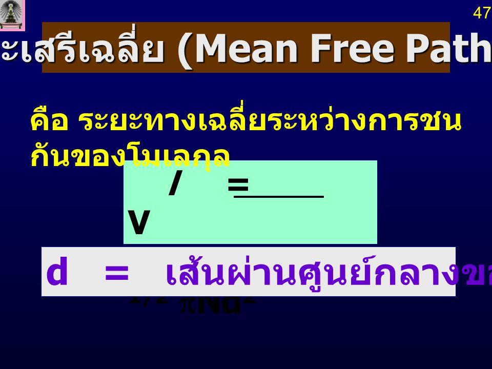 l = V 2 1/2  Nd 2 ระยะเสรีเฉลี่ย (Mean Free Path, l ) คือ ระยะทางเฉลี่ยระหว่างการชน กันของโมเลกุล d = เส้นผ่านศูนย์กลางของโมเลกุล 47