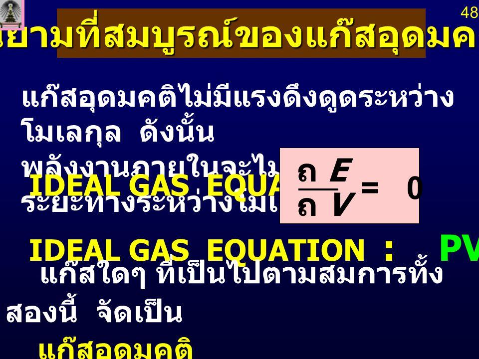 นิยามที่สมบูรณ์ของแก๊สอุดมคติ แก๊สอุดมคติไม่มีแรงดึงดูดระหว่าง โมเลกุล ดังนั้น พลังงานภายในจะไม่ขึ้นกับ ระยะทางระหว่างโมเลกุล IDEAL GAS EQUATION : IDE