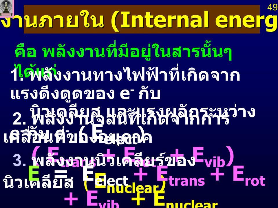 พลังงานภายใน (Internal energy, E) คือ พลังงานที่มีอยู่ในสารนั้นๆ ได้แก่ 1. พลังงานทางไฟฟ้าที่เกิดจาก แรงดึงดูดของ e - กับ นิวเคลียส และแรงผลักระหว่าง