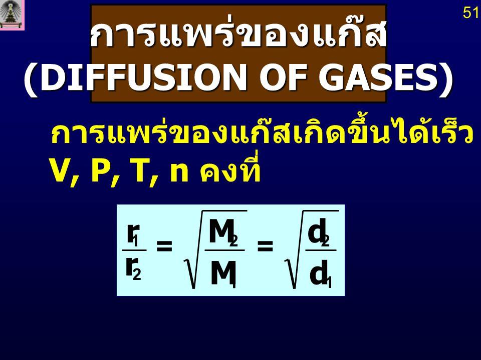 การแพร่ของแก๊ส (DIFFUSION OF GASES) (DIFFUSION OF GASES) การแพร่ของแก๊สเกิดขึ้นได้เร็ว โดยเกิดขึ้นที่ V, P, T, n คงที่ 1 2 1 2 2 1 d d M M r r == 51
